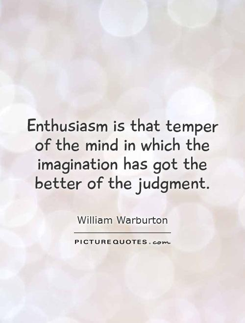 Enthusiasm is that temper of the mind in which the imagination has got the better of the judgment Picture Quote #1
