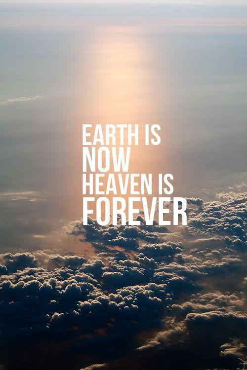 Earth is now. Heaven is forever Picture Quote #1