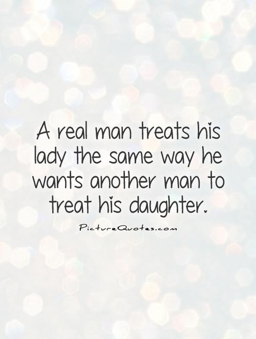 A real man treats his lady the same way he wants another man to treat his daughter Picture Quote #1