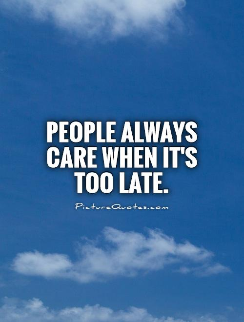 People always care when it's too late Picture Quote #1
