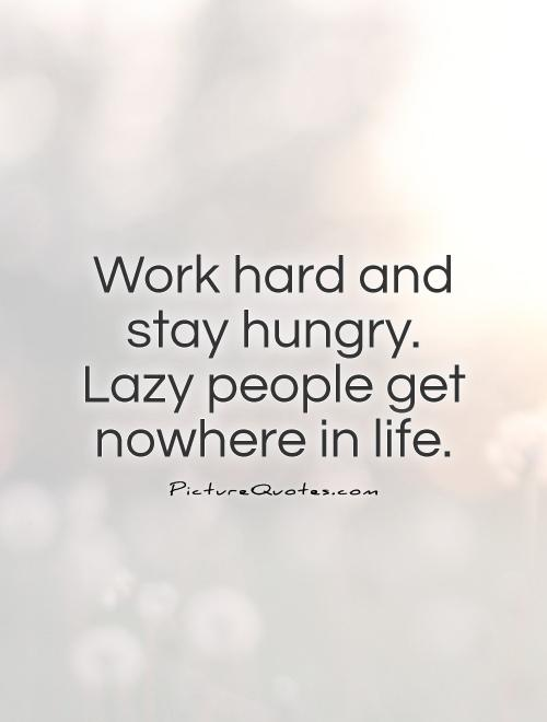 Work hard and stay hungry. Lazy people get nowhere in life Picture Quote #1