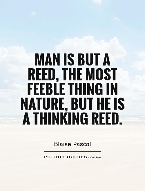 Man is but a reed, the most feeble thing in nature, but he is a thinking reed Picture Quote #1