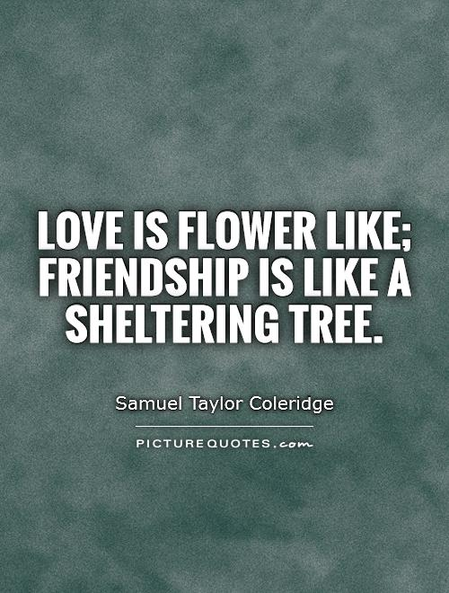 Love is flower like; Friendship is like a sheltering tree Picture Quote #1