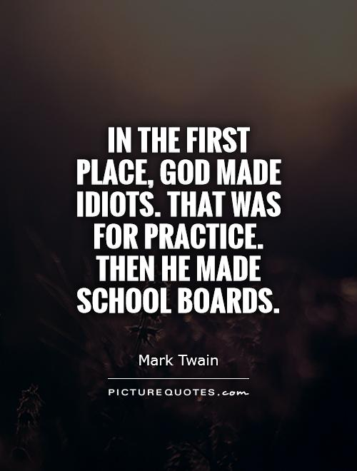 In the first place, God made idiots. That was for practice. Then he made school boards Picture Quote #1