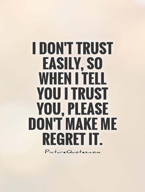 I don't trust easily, so when I tell you I trust you, please don't make me regret it Picture Quote #1