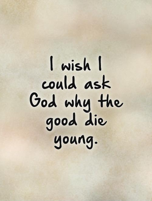 I wish I could ask God why the good die young Picture Quote #1