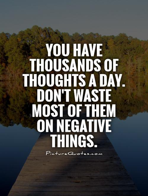 You have thousands of thoughts a day. Don't waste most of them on negative things Picture Quote #1