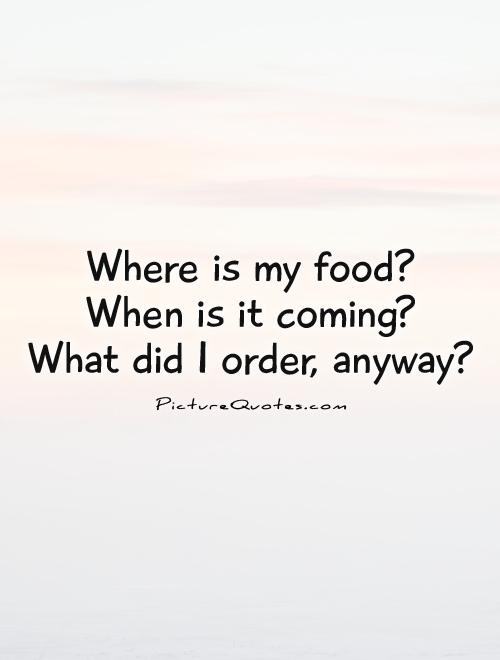 Where is my food?  When is it coming?  What did I order, anyway? Picture Quote #1