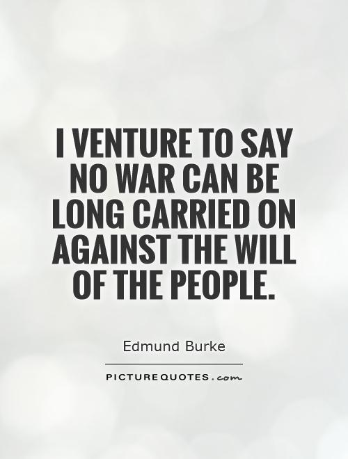 I venture to say no war can be long carried on against the will of the people Picture Quote #1