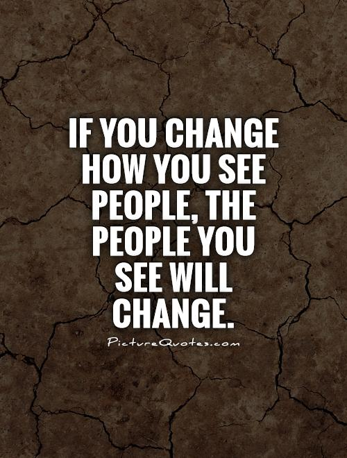 If you change how you see people, the people you see will change Picture Quote #1