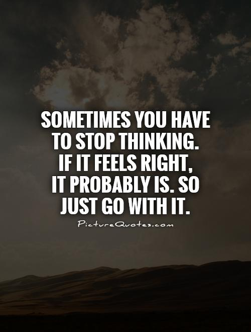 Sometimes you have to stop thinking.  If it feels right,  It probably is. So just go with it Picture Quote #1