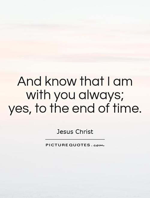 And know that I am with you always;  yes, to the end of time Picture Quote #1