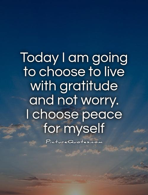 Today I am going to choose to live with gratitude and not worry.  I choose peace for myself Picture Quote #1