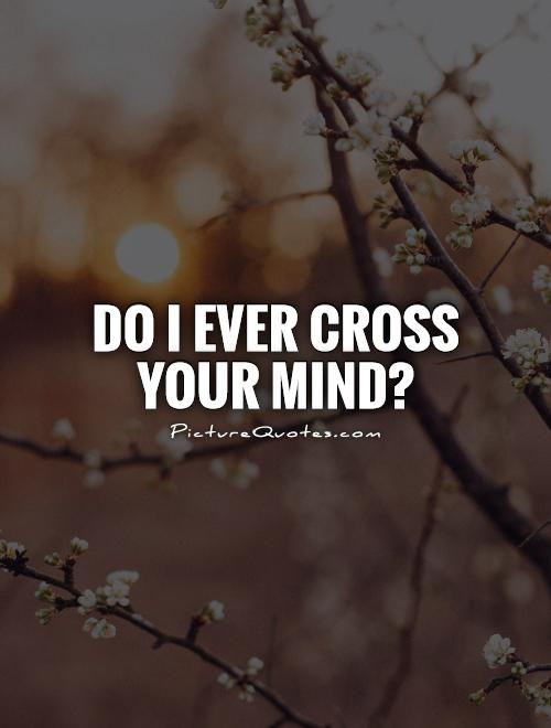 Do I ever cross your mind? Picture Quote #1
