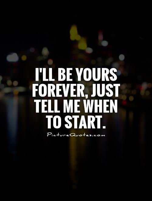 I'll be yours forever, just tell me when to start Picture Quote #1