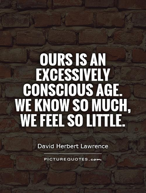 Ours is an excessively conscious age. We know so much, we feel so little Picture Quote #1