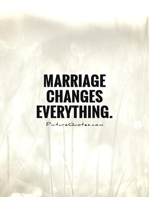 Marriage changes everything Picture Quote #1