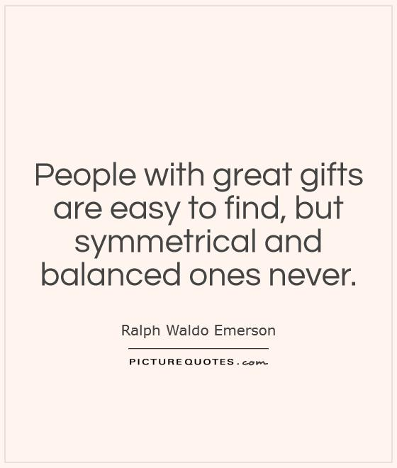 People with great gifts are easy to find, but symmetrical and balanced ones never Picture Quote #1