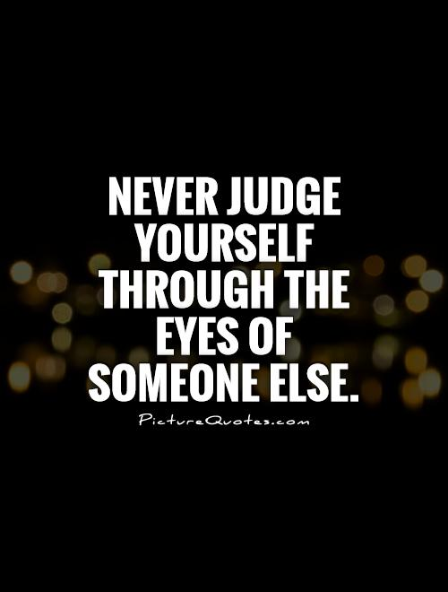 Never judge yourself through the eyes of someone else Picture Quote #1