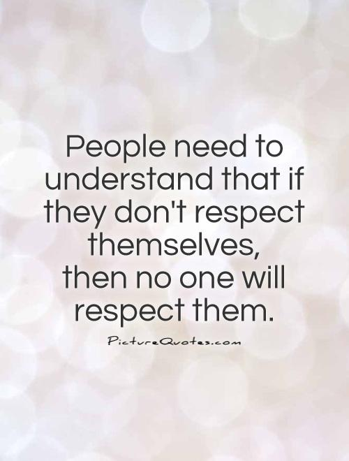 People need to understand that if they don't respect themselves,  then no one will respect them Picture Quote #1