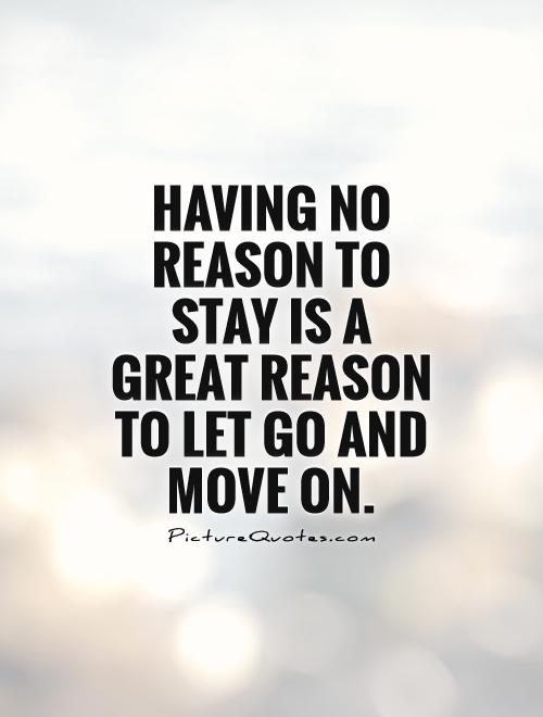 Having no reason to stay is a great reason to let go and move on Picture Quote #1