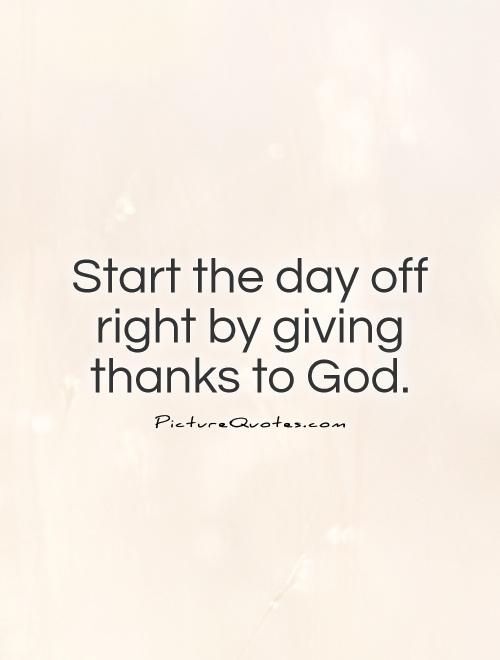 Start the day off right by giving thanks to God Picture Quote #1