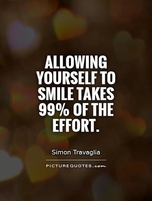 Allowing yourself to smile takes 99% of the effort Picture Quote #1