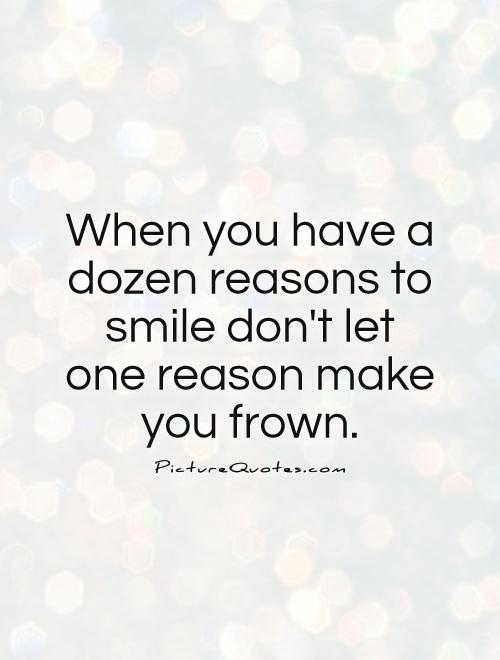 When you have a dozen reasons to smile don't let one reason make you frown Picture Quote #1