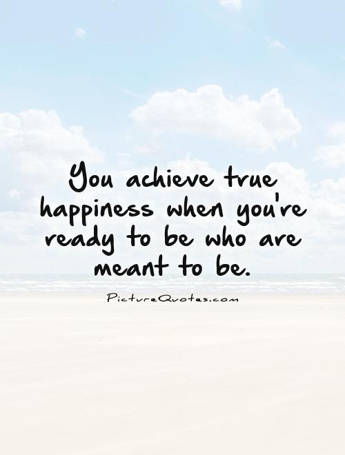 You achieve true happiness when you're ready to be who are meant to be Picture Quote #1