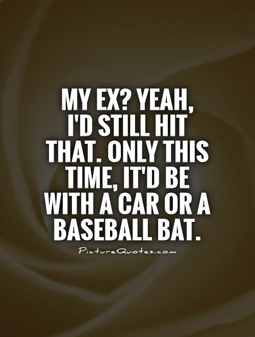 My ex? Yeah,  I'd still hit that. Only this time, it'd be with a car or a baseball bat Picture Quote #1