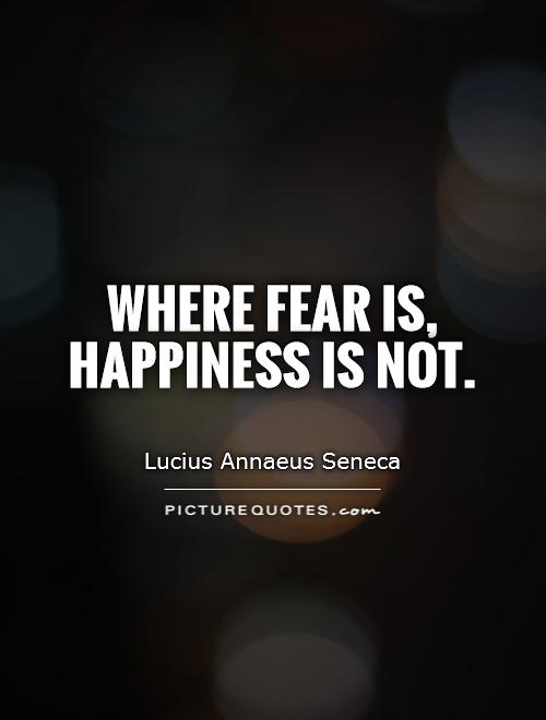 Where fear is, happiness is not Picture Quote #1