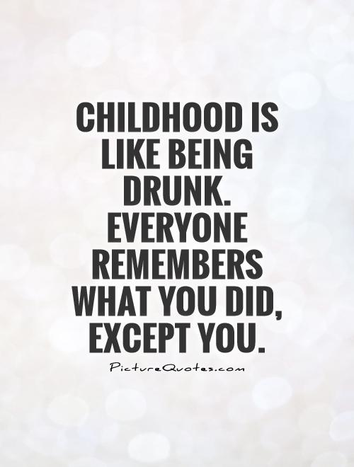 Childhood is like being drunk. Everyone remembers what you did, except you Picture Quote #1