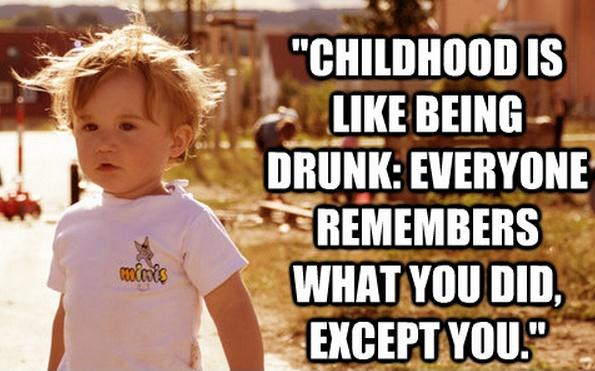 Childhood is like being drunk. Everyone remembers what you did, except you Picture Quote #2