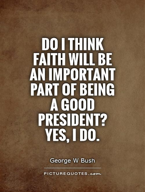 Do I think faith will be an important part of being a good president? Yes, I do Picture Quote #1