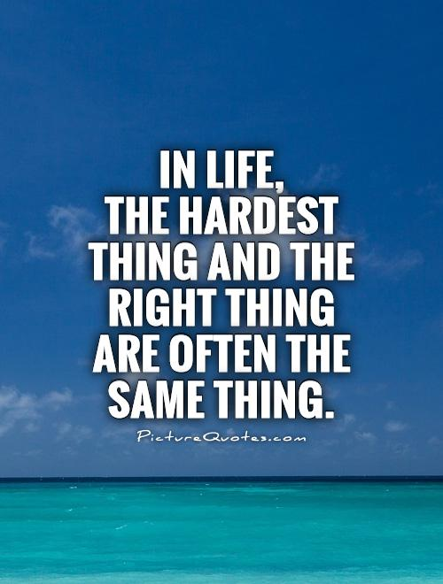 In life,  the hardest thing and the right thing are often the same thing Picture Quote #1