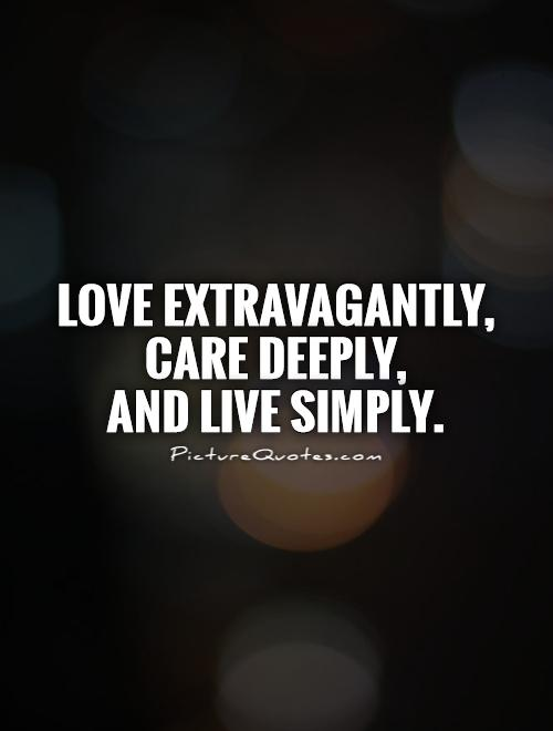 Love extravagantly,  care deeply, and live simply Picture Quote #1