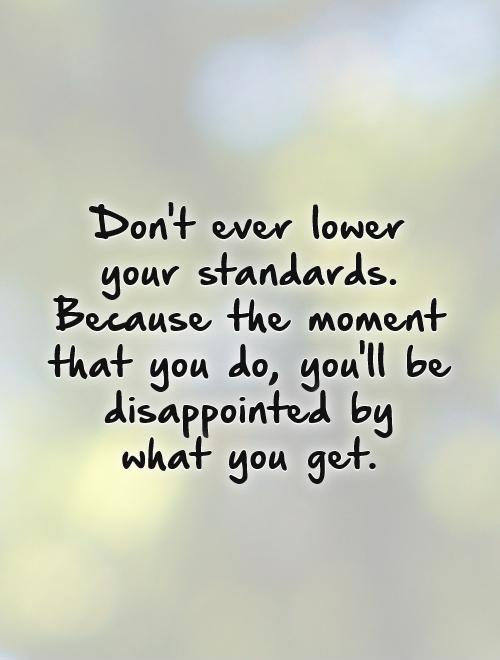 Don't ever lower your standards. Because the moment that you do, you'll be disappointed by  what you get Picture Quote #1