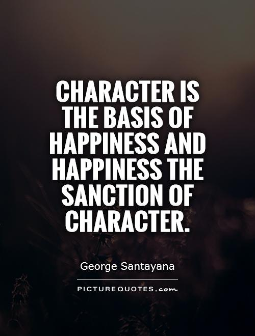 Character is the basis of happiness and happiness the sanction of character Picture Quote #1
