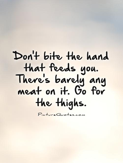 Don't bite the hand that feeds you. There's barely any meat on it. Go for the thighs Picture Quote #1