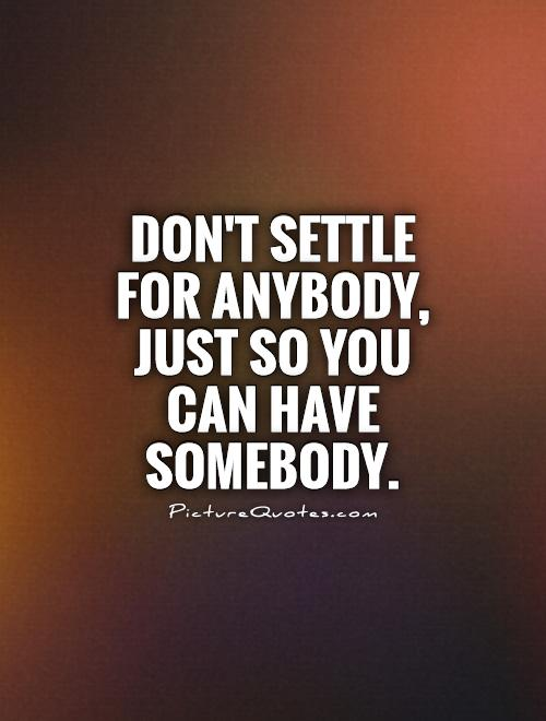 Don't settle for ANYBODY, just so you can have SOMEBODY Picture Quote #1