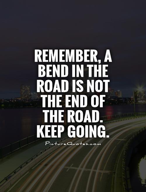 Remember, a bend in the road is not the end of  the road.  Keep going Picture Quote #1