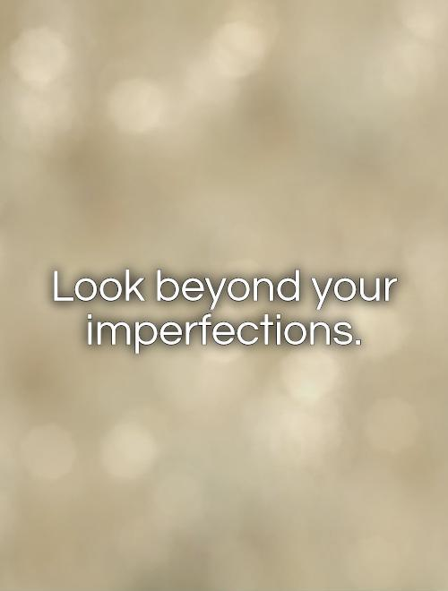 Look beyond your imperfections Picture Quote #1
