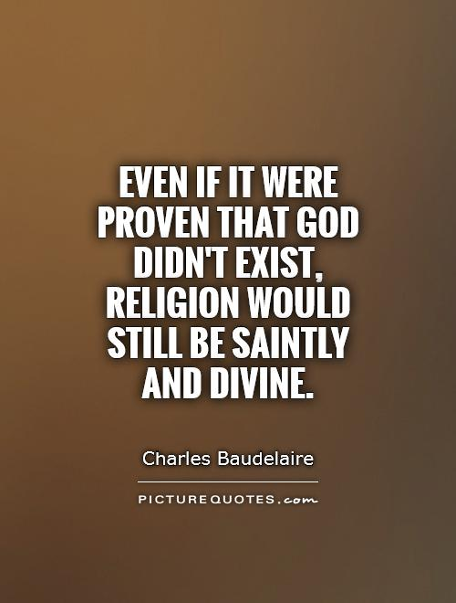 Even if it were proven that God didn't exist, Religion would still be Saintly and Divine Picture Quote #1