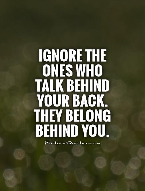 Ignore the ones who talk behind your back. They belong behind you Picture Quote #1