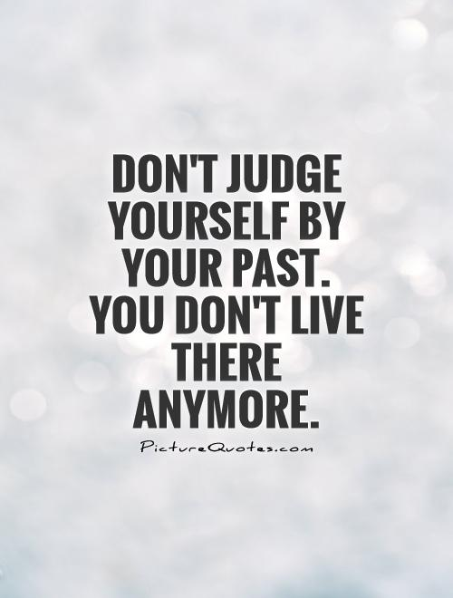 Don't judge yourself by your past. You don't live there anymore Picture Quote #1