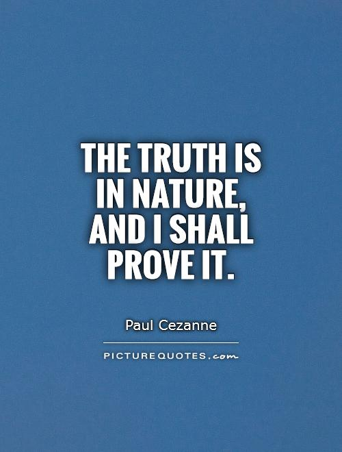 The truth is in nature, and I shall prove it Picture Quote #1