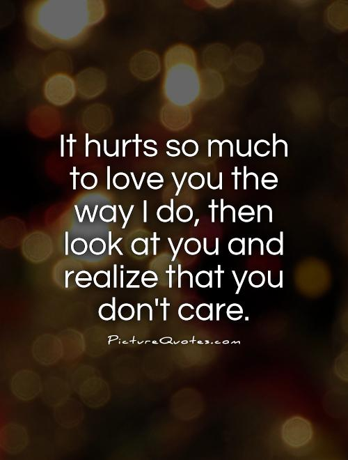 It hurts so much to love you the way I do, then look at you and realize that you don't care Picture Quote #1