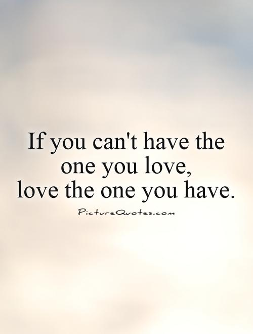 I Love You Quotes Video Download : if-you-cant-have-the-one-you-love-love-the-one-you-have-quote-1.jpg