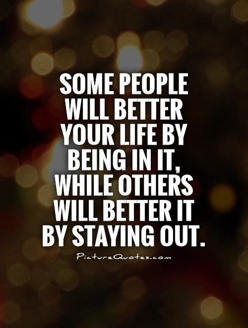 Some people will better your life by being in it, while others will better it by staying out Picture Quote #1