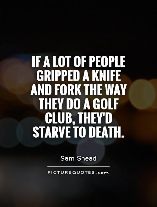 If a lot of people gripped a knife and fork the way they do a golf club, they'd starve to death Picture Quote #1